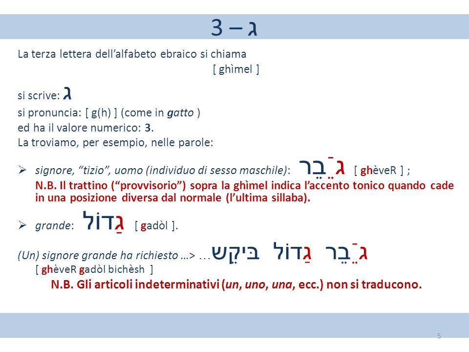3 – ג La terza lettera dell'alfabeto ebraico si chiama. [ ghìmel ] si scrive: ג. si pronuncia: [ g(h) ] (come in gatto )